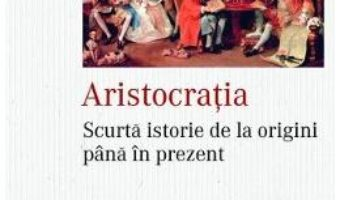 Cartea Aristocratia. Scurta istorie de la origini pana in prezent – William Doyle (download, pret, reducere)