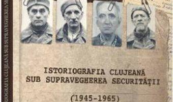 Cartea Istoriografia clujeana sub supravegherea securitatii (1945-1965) – Liviu Plesa (download, pret, reducere)