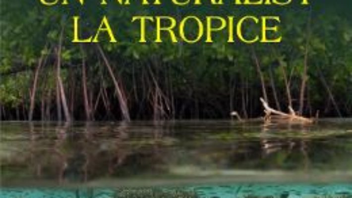 Cartea Un naturalist la tropice – Alexandru Marinescu (download, pret, reducere)