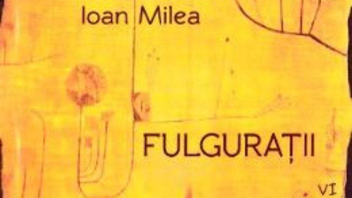 Cartea Fulguratii vol.6 – Ioan Milea (download, pret, reducere)