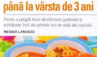 Cartea Retete delicioase de la intarcare pana la varsta de 3 ani – Nessia Laniado (download, pret, reducere)