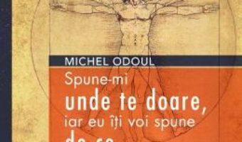 Cartea Spune-mi unde te doare, iar eu iti voi spune de ce – Michel Odoul (download, pret, reducere)