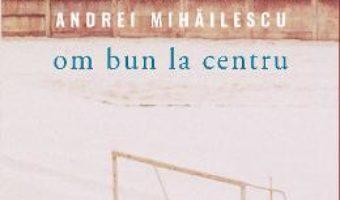 Cartea Om bun la centru – Andrei Mihailescu (download, pret, reducere)