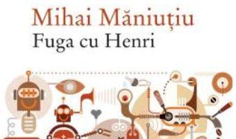 Cartea Fuga cu Henri – Mihai Maniutiu (download, pret, reducere)