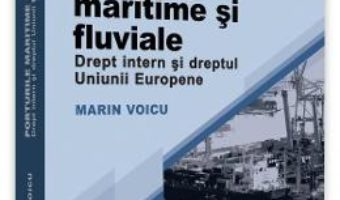Cartea Porturile maritime si fluviale. Drept intern si dreptul Uniunii Europene – Marin Voicu (download, pret, reducere)