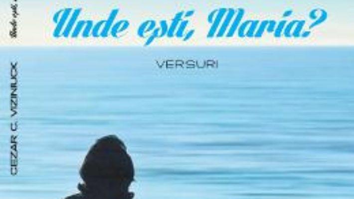 Cartea Unde esti, Maria? – Cezar C. Viziniuck (download, pret, reducere)