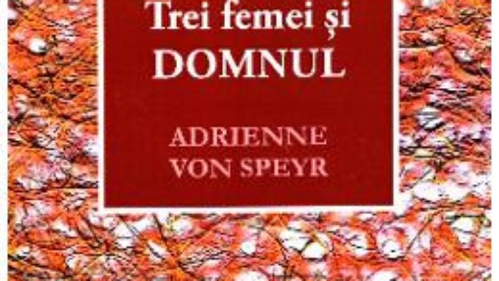 Cartea Trei femei si Domnul – Adrienne von Speyr (download, pret, reducere)