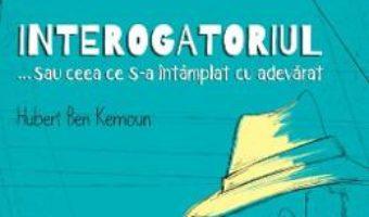 Cartea Interogatoriul… sau ceea ce s-a intamplat cu adevarat – Hubert Ben Kemoun (download, pret, reducere)