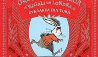 Cartea Ordinul iepurilor regali din Londra. Evadarea din turn – Santa Montefiore, Simon Sebag Montefiore (download, pret, reducere)