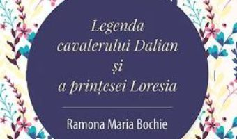 Cartea Legenda cavalerului Dalian si a printesei Loresia – Ramona Maria Bochie (download, pret, reducere)