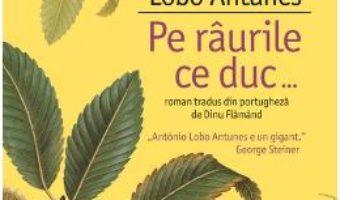Cartea Pe raurile ce duc… – Antonio Lobo Antunes (download, pret, reducere)
