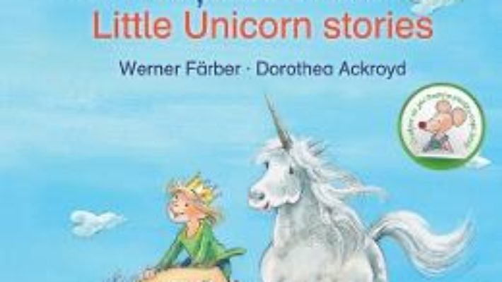 Cartea Povesti cu unicorni. Little Unicorn Stories – Werner Farber, Dorothea Ackroyd (download, pret, reducere)