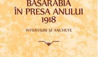 Cartea Basarabia in presa anului 1918: Interviuri si anchete (download, pret, reducere)