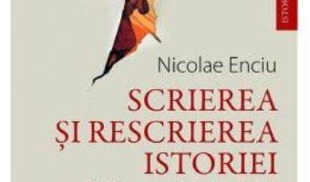 Cartea Scrierea si rescrierea istoriei – Nicolae Enciu (download, pret, reducere)