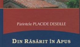 Cartea Din Rasarit in Apus – Parintele Placide Deseille (download, pret, reducere)