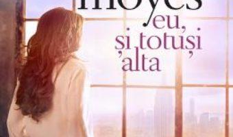 Cartea Eu, si totusi alta – Jojo Moyes (download, pret, reducere)