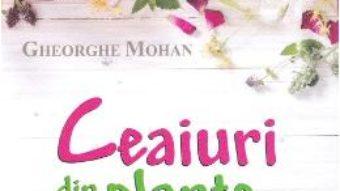 Cartea Ceaiuri din plante medicinale – Gheorghe Mohan (download, pret, reducere)