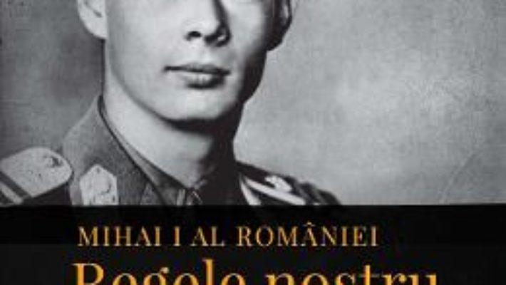 Cartea Mihai I al Romaniei. Regele nostru. Martori, experiente, amintiri regale – Alexandru Muraru (download, pret, reducere)