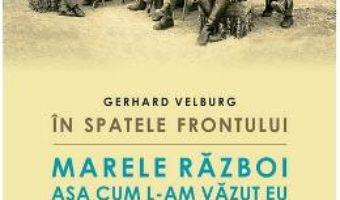 Cartea In spatele frontului. Marele Razboi asa cum l-am vazut eu – Gerhard Velburg (download, pret, reducere)