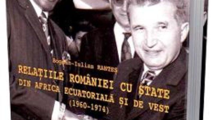 Cartea Relatiile Romaniei cu state din Africa ecuatoriala si de vest (1960-1974) – Bogdan-Iulian Rantes (download, pret, reducere)