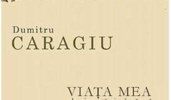 Cartea Viata mea, zbuciumata si adevarata – Dumitru Caragiu (download, pret, reducere)