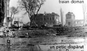 Cartea Un petic disparut din Bucuresti – Traian Doman (download, pret, reducere)