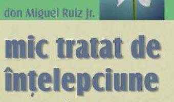 Cartea Mic tratat de intelepciune – Don Miguel Ruiz Jr. (download, pret, reducere)