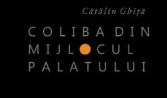 Cartea Coliba din mijlocul palatului – Catalin Ghita (download, pret, reducere)