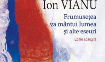 Cartea Frumusetea va mantui lumea si alte eseuri – Ion Vianu (download, pret, reducere)