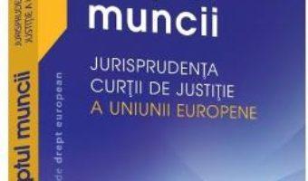 Cartea Dreptul muncii. Jurisprudenta Curtii de justitie a Uniunii Europene – Adrian M. Truichici, Luiza Neagu (download, pret, reducere)