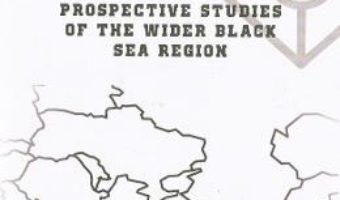Cartea Prospective studies of the Wider Black Sea Region – Iulian Chifu, Narciz Balasoiu (download, pret, reducere)