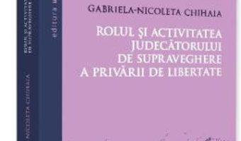 Cartea Rolul si activitatea judecatorului de supraveghere a privarului de libertate – Gabriela-Nicoleta Chihaia (download, pret, reducere)