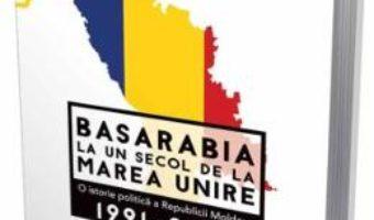 Cartea Basarabia, la un secol de la Marea Unire 1991-2018 – Dorin Cimpoesu, Sergiu Musteata (download, pret, reducere)