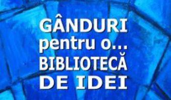 Cartea Ganduri pentru o… biblioteca de idei – Teodor Ardelean (download, pret, reducere)