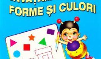 Cartea Invatam despre forme si culori 3-5 ani (download, pret, reducere)