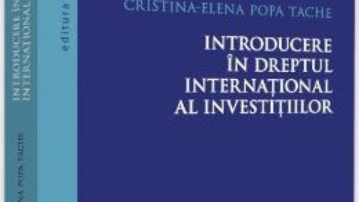 Cartea Introducere in dreptul international al investitiilor – Cristina-Elena Popa Tache (download, pret, reducere)
