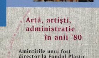 Cartea Arta, artisti, administratie in anii '80 – Gelu Culea (download, pret, reducere)