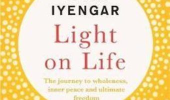 Cartea Light on Life: The Yoga Journey to Wholeness, Inner Peace and Ultimate Freedom – B.K.S. Iyengar (download, pret, reducere)