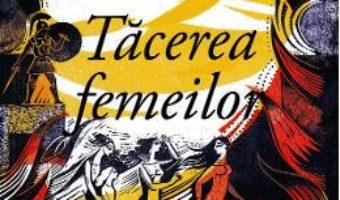 Cartea Tacerea femeilor – Pat Barker (download, pret, reducere)