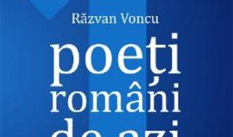 Cartea Poeti romani de azi. Vol.1 – Razvan Voncu (download, pret, reducere)