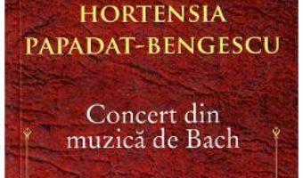 Cartea Concert din muzica de Bach – Hortensia Papadat-Bengescu (download, pret, reducere)