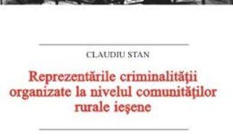Cartea Reprezentarile criminalitatii organizate la nivelul comunitatilor rurale iesene – Claudiu Stan (download, pret, reducere)