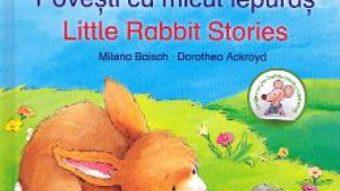 Cartea Povesti cu micul iepuras. Lttle Rabbit Stories – Milena Baisch, Dorothea Ackroyd (download, pret, reducere)