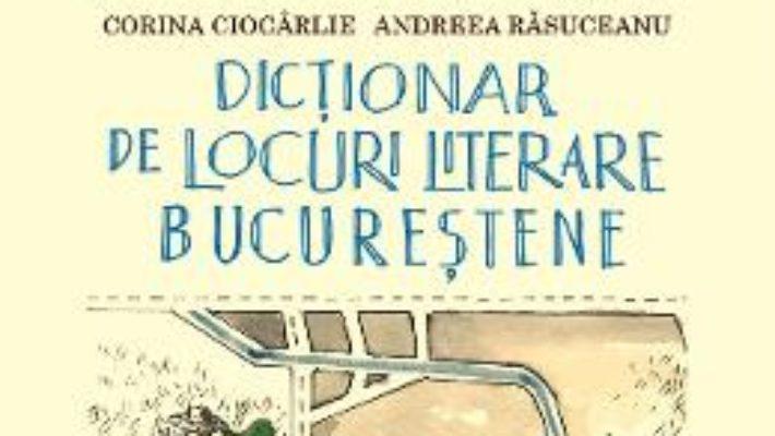 Cartea Dictionar de locuri literare bucurestene – Corina Ciocarlie, Andreea Rasuceanu (download, pret, reducere)