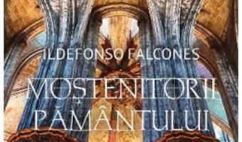 Cartea Mostenitorii pamantului – Ildefonso Falcones (download, pret, reducere)