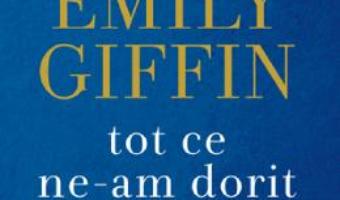Cartea Tot ce ne-am dorit – Emily Giffin (download, pret, reducere)