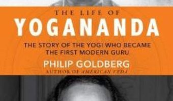 Cartea The Life of Yogananda: The Story of the Yogi Who Became the First Modern Guru – Philip Goldberg (download, pret, reducere)