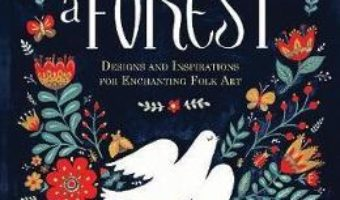 Cartea Imagine a Forest: Designs and Inspirations for Enchanting Folk Art – Dinara Mirtalipova (download, pret, reducere)