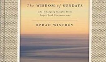 Cartea The Wisdom of Sundays: Life-Changing Insights and Inspirational Conversations – Oprah Winfrey (download, pret, reducere)