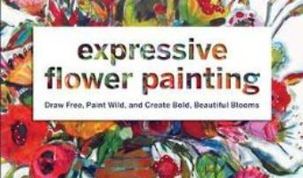 Cartea Expressive Flower Painting: Simple Mixed Media Techniques for Bold Beautiful Blooms – Lynn Whipple (download, pret, reducere)